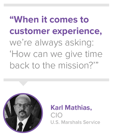 When it comes to customer experience, we're always asking: 'How can we give time back to the mission?' - Karl Mathias, CIO, U.S. Marshals Service
